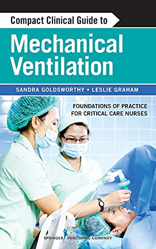 Compact clinical guide to mechanical ventilation [electronic resource] : foundations of practice for critical care nurses / Sandra Goldsworthy, Leslie Graham.