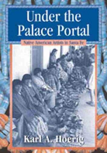 Under the Palace Portal: Native American Artists in Santa Fe, Hoerig, Karl A.