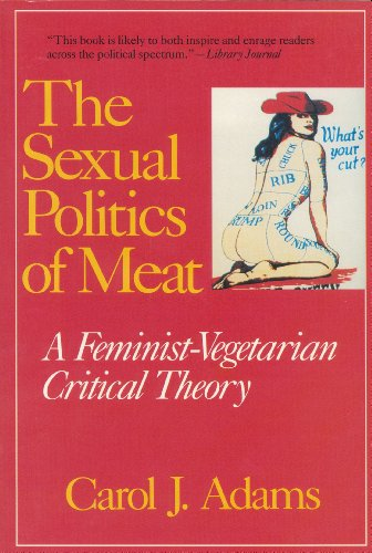 The Sexual Politics of Meat: A Feminist-Vegetarian Critical Theory, Adams, Carol J.