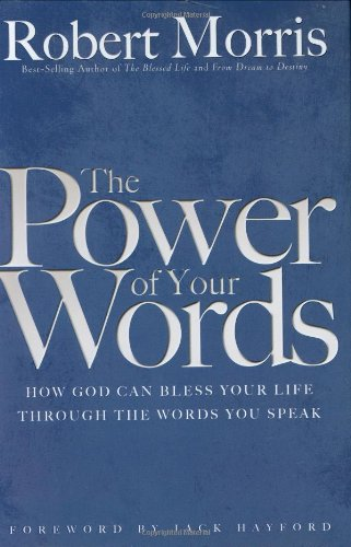 The Power of Your Words: How God Can Bless Your Life Through The Words You Speak, Morris, Robert