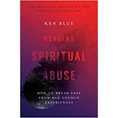 Healing Spiritual Abuse: How to Break Free from Bad Church Experiences by Ken Blue