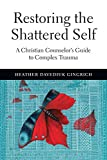 Restoring the Shattered Self: A Christian Counselor's Guide to Complex Trauma book cover