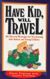 Have Kid, Will Travel: 101 Survival Strategies for Vacationing With Babies and Young Children