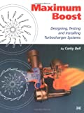 Maximum Boost Designing, Testing, and Installing Turbocharger Systems