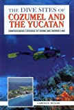 The Dive Sites of Cozumel, Cancun and the Mayan Riviera : Comprehensive Coverage of Diving and Snorkeling, written by Lawson  Wood