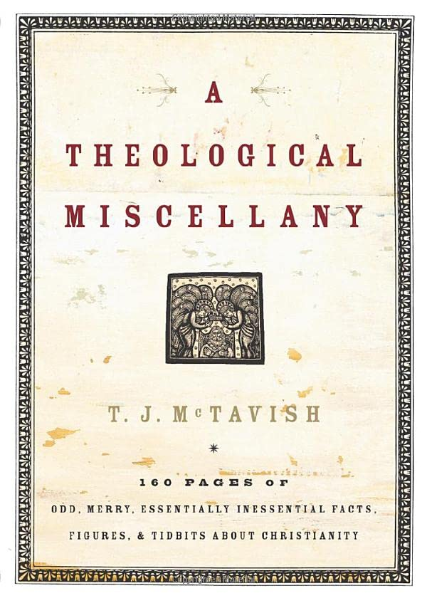 A Theological Miscellany: 160 Pages of Odd, Merry, Essentially Inessential Facts, Figures, and Tidbits about Christianity, McTavish, T.J.