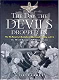 The Day the Devils Dropped in: The 9th Parachute Battalion in Normandy D-Day to D+6: The Merville Battery to the Chateau st Come