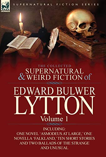 The Collected Supernatural and Weird Fiction of Edward Bulwer Lytton-Volume 1: Including One Novel 'Asmodeus at Large,' One Novella 'Falkland,' Ten ... and Two Ballads of the Strange and Unusual