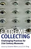 Extreme collecting : challenging practices for 21st century museums / edited by Graeme Were and J.C.H. King.
