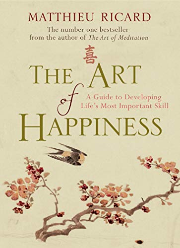 The Art of Happiness: A Guide to Developing Life's Most Important Skill. Matthieu Ricard