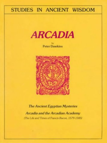 Arcadia: The Ancient Egyptian Mysteries; Arcadia and the Arcadian Academy; The Life and Times of Francis Bacon, 1579-1585 (Journal), Dawkins, Peter A.