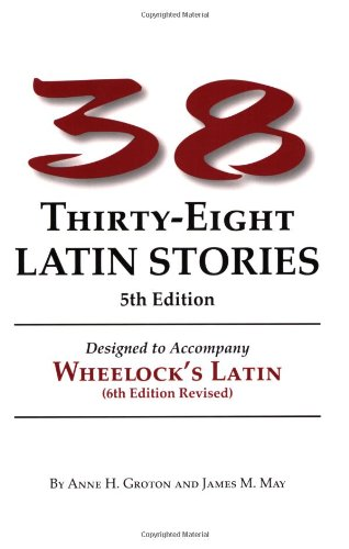 Thirty-Eight Latin Stories Designed to Accompany Wheelock's Latin  (Latin Edition), Anne H. Groton; James M. May