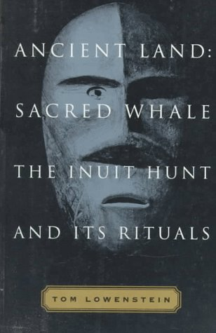Ancient Land: Sacred Whale : The Inuit Hunt and Its Rituals, Lowenstein, Tom