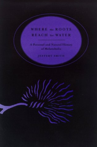 Where the Roots Reach for Water : A Personal & Natural History of Melancholia, Smith, Jeffery; Smith, Jeffrey
