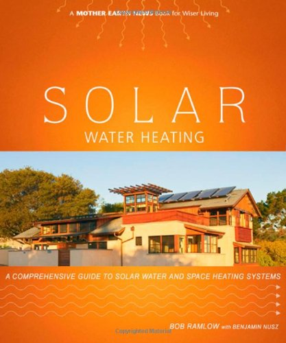 Solar Water Heating: A Comprehensive Guide to Solar Water and Space Heating Systems (Mother Earth News Wiser Living Series), Ramlow, Bob; Nusz, Benjamin