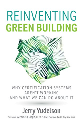 Reinventing Green Building: Why Certification Systems Aren't Working and What We Can Do About It - Jerry Yudelson