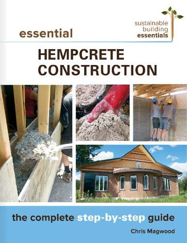 Essential Hempcrete Construction: The Complete Step-by-Step Guide (Sustainable Building Essentials Series) - Chris Magwood