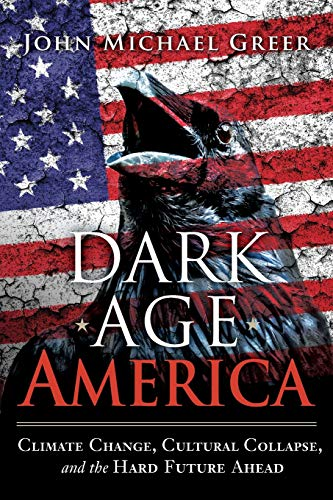 Dark Age America: Climate Change, Cultural Collapse, and the Hard Future Ahead - John Michael Greer