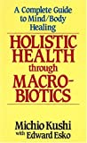 Holistic Health Through Macrobiotics: A Complete Guide to Mind/Body Healing