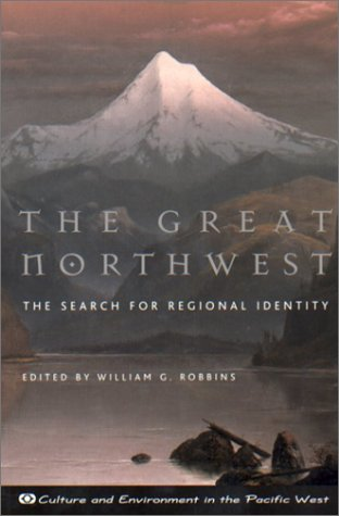 The Great Northwest: The Search for Regional Identity (Culture and Environment in the Pacific West), Robbins, William