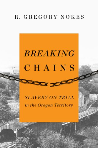 Breaking Chains: Slavery on Trial in the Oregon Territory, Nokes, R. Gregory