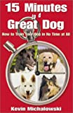 15 Minutes to a Great Dog: How to Train Your Dog in No Time at All