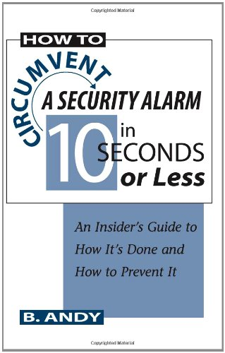 How To Circumvent A Security Alarm In 10 Seconds Or Less: An Insider's Guide To How It's Done And How To Prevent It, B. Andy