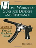 The .22 Machine Pistol (Home Workshop Guns for Defense and Resistance), Holmes, Bill
