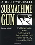 Do-It-Yourself Submachine Gun : It's Homemade, 9mm, Lightweight, Durable-And It'll Never Be On Any Import Ban Lists!