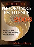 Insights to Performance Excellence 2008: An Inside Look at the 2008 Baldrige Award Criteria