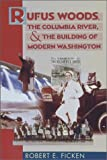 Rufus Woods, the Columbia River, and the Building of Modern Washington, Ficken, Robert E