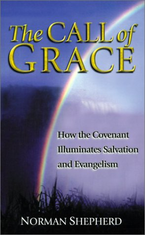 The Call of Grace by Norman Shepherd