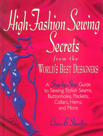 High-Fashion Sewing Secrets from the World's Best Designers: Step-By-Step Guide to Sewing Stylish Seams, Buttonholes, Pockets, Collars, Hems and More (Rodale Sewing Book) - Claire B. Shaeffer