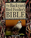 The Backyard Bird Feeder's Bible: The A-To-Z Guide to Feeders, Seed
