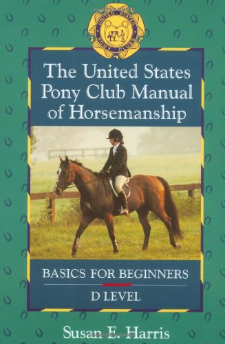 The United States Pony Club Manual of Horsemanship: Basics for Beginners - D Level (Book 1), Harris, Susan E.
