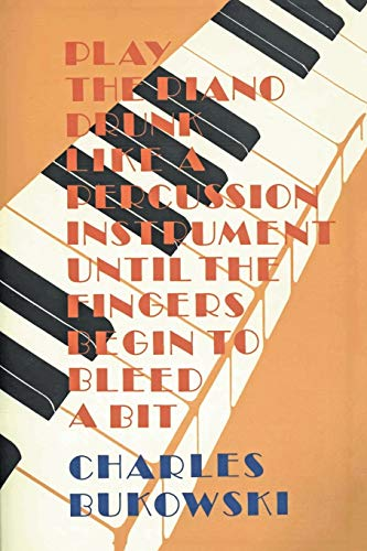 Play the Piano Drunk Like a Percussion Instrument until the Fingers Begin to Bleed a Bit, Bukowski, Charles
