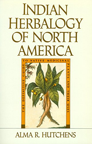 Indian Herbalogy of North America: The Definitive Guide to Native Medicinal Plants and Their Uses, Hutchens, Alma R.