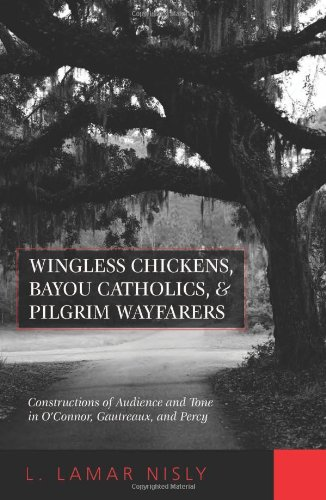 Wingless Chickens, Bayou Catholics, and Pilgrim Wayfarers: Constructions of Audience and Tone in O'Connor, Gautreaux, and Percy (Flannery O'Connor Series), Nisly, L LaMar