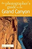 The Photographer's Guide to the Grand Canyon: Where to Find Perfect Shots and How to Take Them