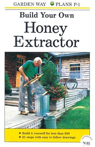 Build Your Own Honey Extractor, Editors of Garden Way Publishing