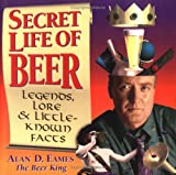 Secret Life of Beer: Legends, Lore and Little-Known Facts