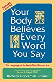 Your Body Believes Every Word You Say : The Language of the Bodymind Connection 2nd. ed.