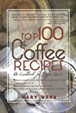 Top 100 Coffee Recipes: How to Prepare, Serve & Experience Tasty & Healthy Coffee for All Occasions
