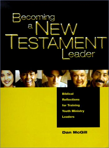 Becoming a New Testament Leader: Biblical Reflections for Training Youth Ministry Leaders, McGill, Dan