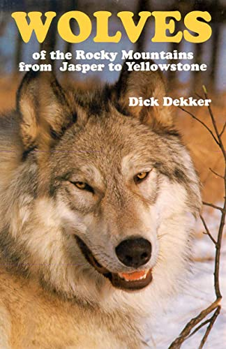 Wolves of the Rocky Mountains: From Jasper to Yellowstone, Dekker, Dick