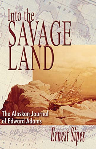 Into the Savage Land: The Alaskan Journal of Edward Adams, Sipes, Ernest