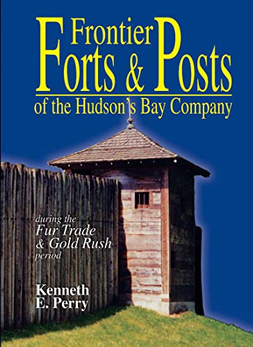 Frontier Forts and Posts of the Hudson Bay Company: During the Fur Trade and Gold Rush Period, K. E. Perry