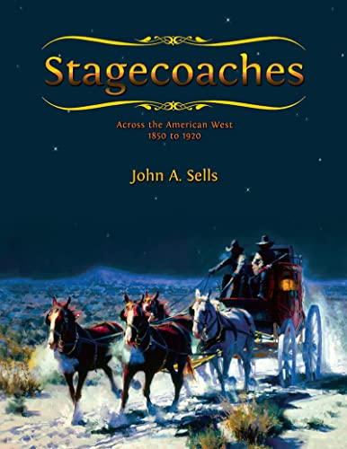 Stagecoaches: Across the American West 1850-1920, Sells, John A.
