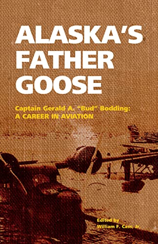 Alaska's Father Goose: Capt. Gerald A. (Bud) Bodding: a Career in Aviation, Gerald Bodding