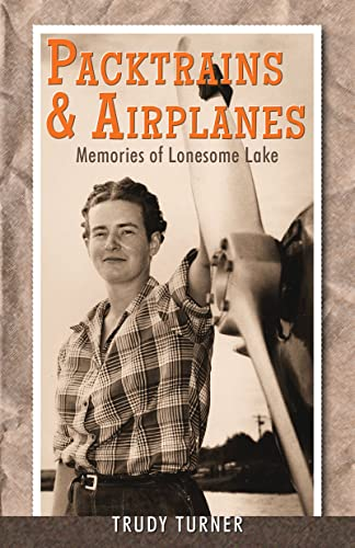 Packtrains & Airplanes: Memories of Lonesome Lake, Turner, Trudy